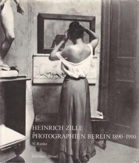 Heinrich Zille und Winfried [Mitarb.] Ranke Photographien Berlin 1890 - 1910. Heinrich Zille ; Winfried Ranke.  Schirmer-Mosel Verlag, München, 1975